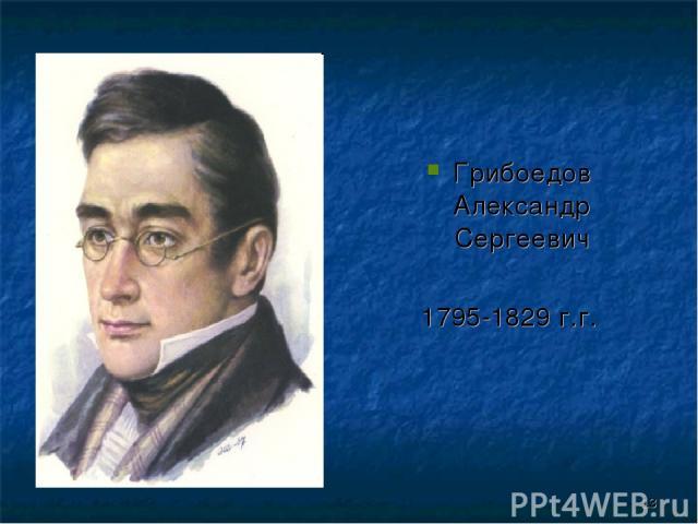 Грибоедов Александр Сергеевич 1795-1829 г.г. *