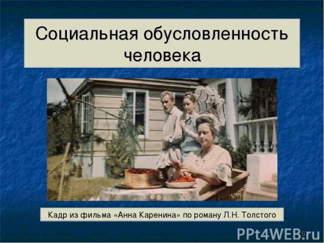 Социальная обусловленность человека Кадр из фильма «Анна Каренина» по роману Л.Н. Толстого *