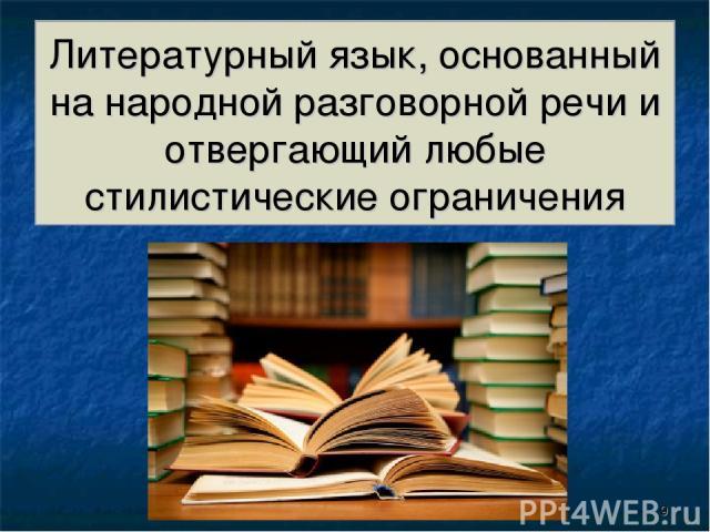 Литературный язык, основанный на народной разговорной речи и отвергающий любые стилистические ограничения *