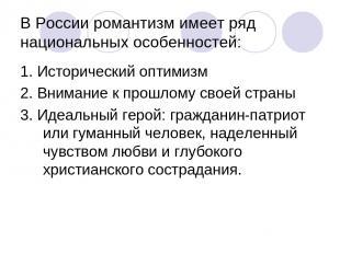 В России романтизм имеет ряд национальных особенностей: 1. Исторический оптимизм