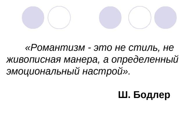«Романтизм - это не стиль, не живописная манера, а определенный эмоциональный настрой». Ш. Бодлер