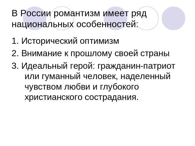 В России романтизм имеет ряд национальных особенностей: 1. Исторический оптимизм 2. Внимание к прошлому своей страны 3. Идеальный герой: гражданин-патриот или гуманный человек, наделенный чувством любви и глубокого христианского сострадания.