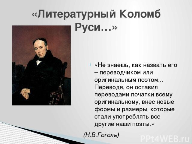 «Не знаешь, как назвать его – переводчиком или оригинальным поэтом... Переводя, он оставил переводами початки всему оригинальному, внес новые формы и размеры, которые стали употреблять все другие наши поэты.» (Н.В.Гоголь) «Литературный Коломб Руси…»