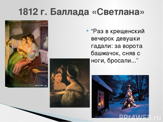 """""""Раз в крещенский вечерок девушки гадали: за ворота башмачок, сняв с ноги, бросали..."""" 1812 г. Баллада «Светлана»"""