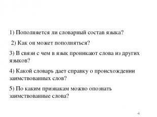 1) Пополняется ли словарный состав языка? 2) Как он может пополняться? 3) В связ