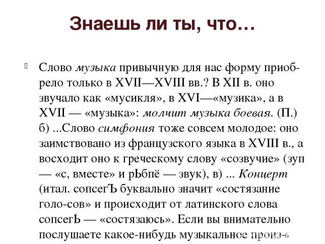 Знаешь ли ты, что… Слово музыка привычную для нас форму приоб рело только в XVII—XVIII вв.? В XII в. оно звучало как «мусикля», в XVI—«музика», а в XVII — «музыка»: молчит музыка боевая. (П.) б) ...Слово симфония тоже совсем молодое: оно заимствован…