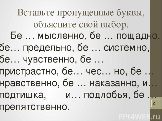 Вставьте пропущенные буквы, объясните свой выбор. Бе … мысленно, бе … пощадно, бе… предельно, бе … системно, бе… чувственно, бе …пристрастно, бе… чес… но, бе … нравственно, бе … наказанно, и… подтишка, и… подлобья, бе … препятственно.