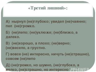 «Третий лишний»: А) нырнул (не)глубоко; увидел (не)чаянно; пел (не)громко. Б) (н