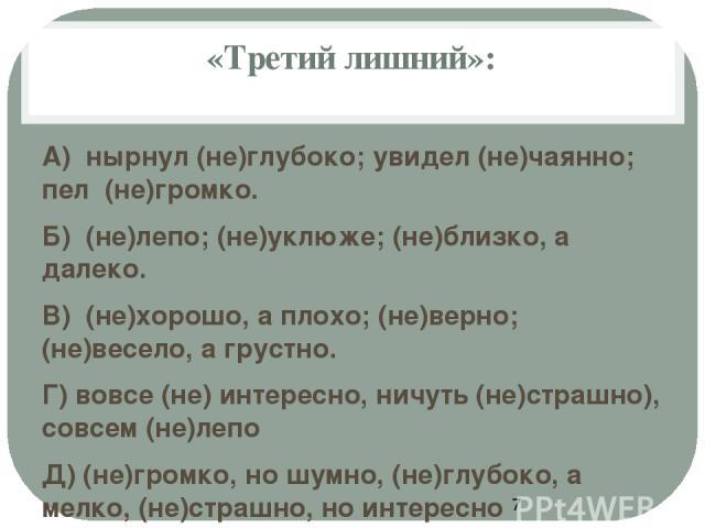 «Третий лишний»: А) нырнул (не)глубоко; увидел (не)чаянно; пел (не)громко. Б) (не)лепо; (не)уклюже; (не)близко, а далеко. В) (не)хорошо, а плохо; (не)верно; (не)весело, а грустно. Г) вовсе (не) интересно, ничуть (не)страшно), совсем (не)лепо Д) (не)…