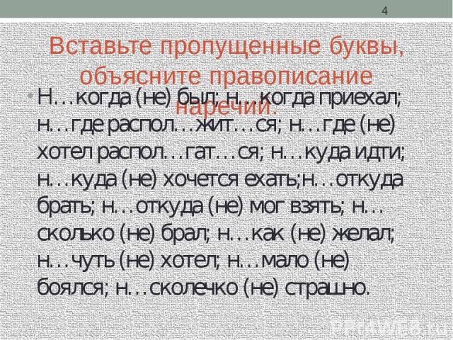 Вставьте пропущенные буквы, объясните правописание наречий: Н…когда (не) был; н…когда приехал; н…где распол…жит…ся; н…где (не) хотел распол…гат…ся; н…куда идти; н…куда (не) хочется ехать;н…откуда брать; н…откуда (не) мог взять; н…сколько (не) брал; …