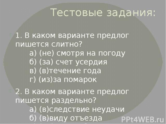 Тестовые задания: 1.В каком варианте предлог пишется слитно? а)(не) смотря на погоду б)(за) счет усердия в)(в)течение года г)(из)за помарок 2.В каком варианте предлог пишется раздельно? а)(в)следствие неудачи …