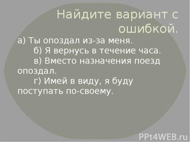 Найдите вариант с ошибкой. а)Ты опоздал из-за меня. б)Я вернусь в течение часа. в)Вместо назначения поезд опоздал. г)Имей в виду, я буду поступать по-своему.