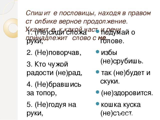 Спишите пословицы, находя в правом столбике верное продолжение. Укажите, к какой части речи принадлежит слово с не. 1. (Не)сиди сложа руки, 2. (Не)поворчав, 3. Кто чужой радости (не)рад, 4. (Не)бравшись за топор, 5. (Не)годуя на руки, 6. Лодырю всег…