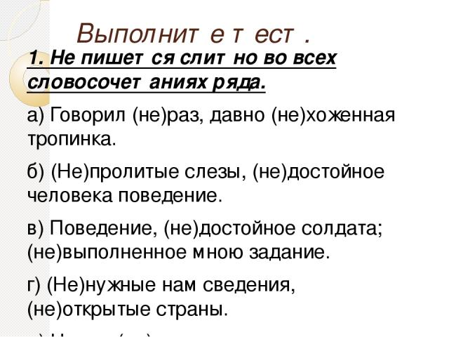 Выполните тест. 1. Не пишется слитно во всех словосочетаниях ряда. а) Говорил (не)раз, давно (не)хоженная тропинка. б) (Не)пролитые слезы, (не)достойное человека поведение. в) Поведение, (не)достойное солдата; (не)выполненное мною задание. г) (Не)ну…