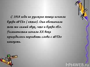 С 1918 года из русского языка исчезла буква «ЯТЬ» ( «ять»). Она обозначала тот ж