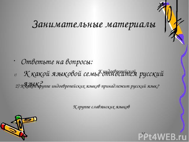 Занимательные материалы Ответьте на вопросы: К какой языковой семье относится русский язык? К индоевропейской 2) К какой группе индоевропейских языков принадлежит русский язык? К группе славянских языков