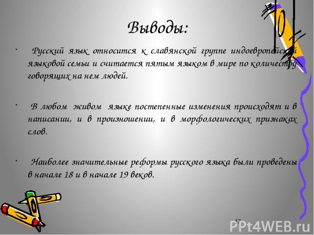 Выводы: Русский язык относится к славянской группе индоевропейской языковой семьи и считается пятым языком в мире по количеству говорящих на нем людей. В любом живом языке постепенные изменения происходят и в написании, и в произношении, и в морфоло…