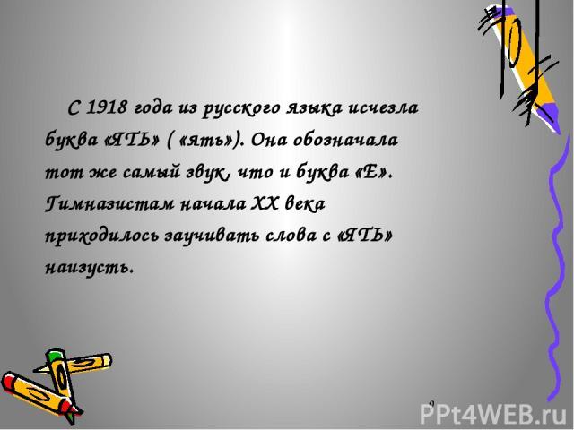 С 1918 года из русского языка исчезла буква «ЯТЬ» ( «ять»). Она обозначала тот же самый звук, что и буква «Е». Гимназистам начала ХХ века приходилось заучивать слова с «ЯТЬ» наизусть.