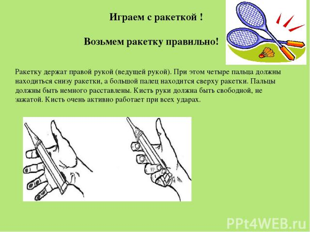 Возьмем ракетку правильно! Ракетку держат правой рукой (ведущей рукой). При этом четыре пальца должны находиться снизу ракетки, а большой палец находится сверху ракетки. Пальцы должны быть немного расставлены. Кисть руки должна быть свободной, не за…