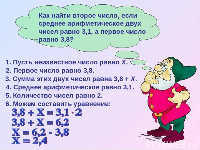 4. Среднее арифметическое равно 3,1. 5. Количество чисел равно 2. 1. Пусть неизвестное число равно Х. 2. Первое число равно 3,8. 3. Сумма этих двух чисел равна 3,8 + Х. 6. Можем составить уравнение:
