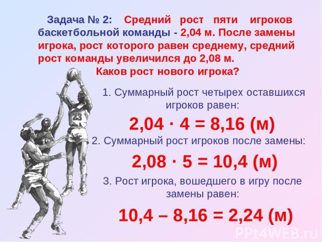 Задача № 2: Средний рост пяти игроков баскетбольной команды - 2,04 м. После замены игрока, рост которого равен среднему, средний рост команды увеличился до 2,08 м. Каков рост нового игрока? 1. Суммарный рост четырех оставшихся игроков равен: 2,04 · …