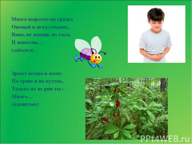 Много выросло на грядке Овощей и ягод сладких, Ваня, не помыв, их съел, И животик… (заболел) Зреют ягоды в лесах На траве и на кустах, Только их не рви ты – Много… (ядовитых)