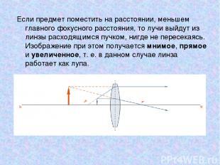 Если предмет поместить на расстоянии, меньшем главного фокусного расстояния, то
