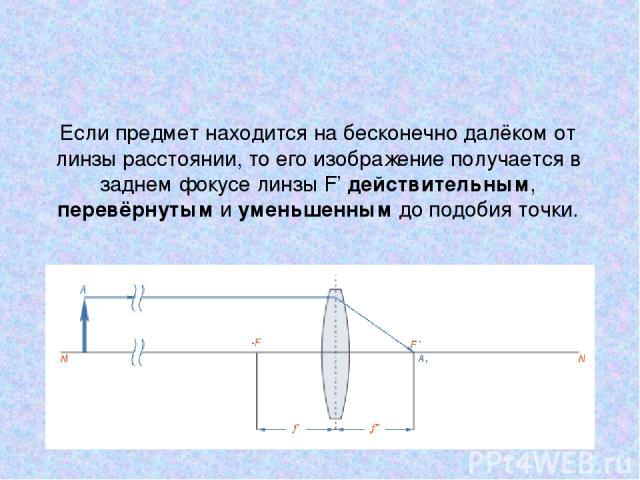 Если предмет находится на бесконечно далёком от линзы расстоянии, то его изображение получается в заднем фокусе линзы F' действительным, перевёрнутым и уменьшенным до подобия точки.
