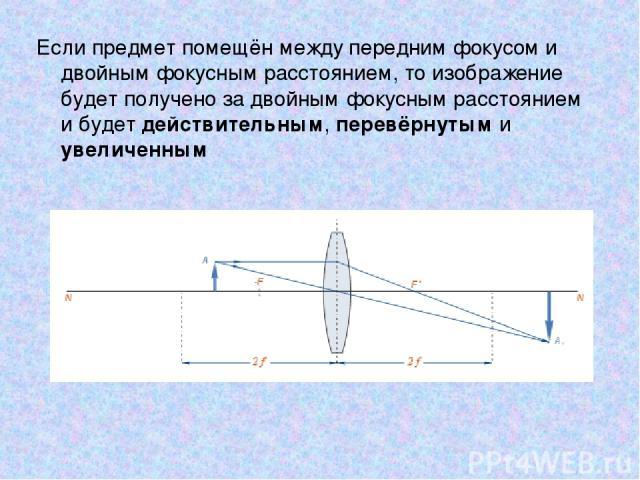 Если предмет помещён между передним фокусом и двойным фокусным расстоянием, то изображение будет получено за двойным фокусным расстоянием и будет действительным, перевёрнутым и увеличенным