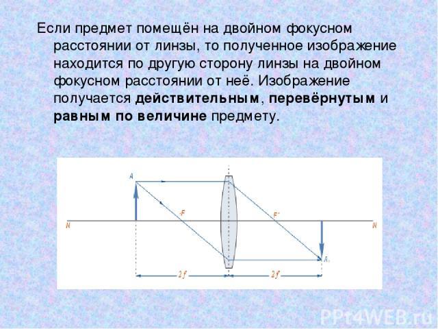 Если предмет помещён на двойном фокусном расстоянии от линзы, то полученное изображение находится по другую сторону линзы на двойном фокусном расстоянии от неё. Изображение получается действительным, перевёрнутым и равным по величине предмету.
