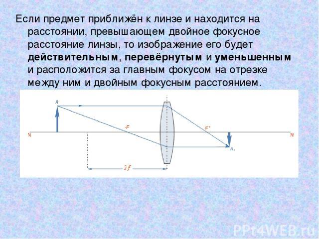 Если предмет приближён к линзе и находится на расстоянии, превышающем двойное фокусное расстояние линзы, то изображение его будет действительным, перевёрнутым и уменьшенным и расположится за главным фокусом на отрезке между ним и двойным фокусным ра…