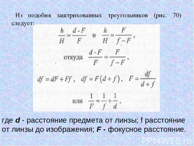 Из подобия заштрихованных треугольников (рис. 70) следует: где d - расстояние предмета от линзы; f расстояние от линзы до изображения; F - фокусное расстояние.