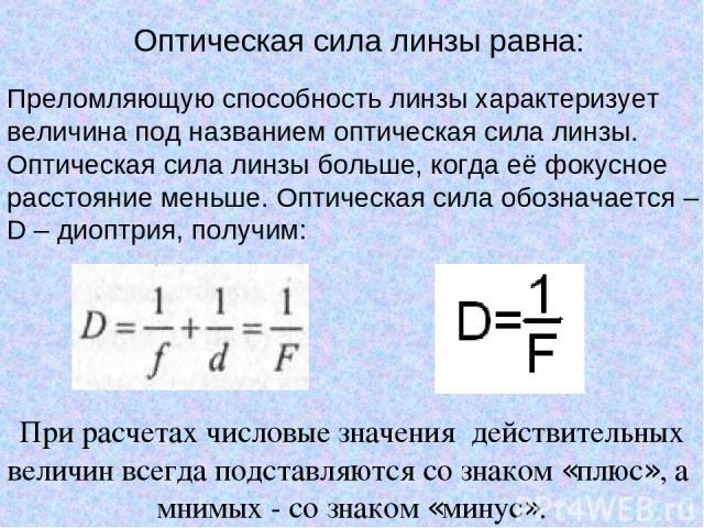 Оптическая сила линзы равна: При расчетах числовые значения действительных величин всегда подставляются со знаком «плюс», а мнимых - со знаком «минус». Преломляющую способность линзы характеризует величина под названием оптическая сила линзы. Оптиче…