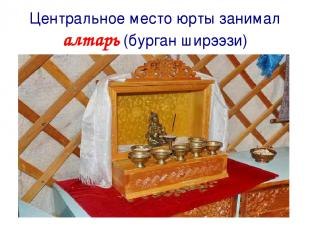 Центральное место юрты занимал алтарь (бурган ширээзи)
