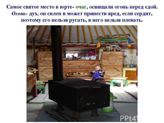 Самое святое место в юрте- очаг, освящали огонь перед едой. Огонь- дух, он силен и может принести вред, если сердит, поэтому его нельзя ругать, в него нельзя плевать.