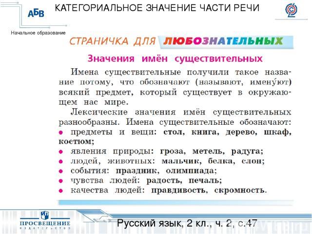 Русский язык, 2 кл., ч. 2, с.47 КАТЕГОРИАЛЬНОЕ ЗНАЧЕНИЕ ЧАСТИ РЕЧИ Начальное образование