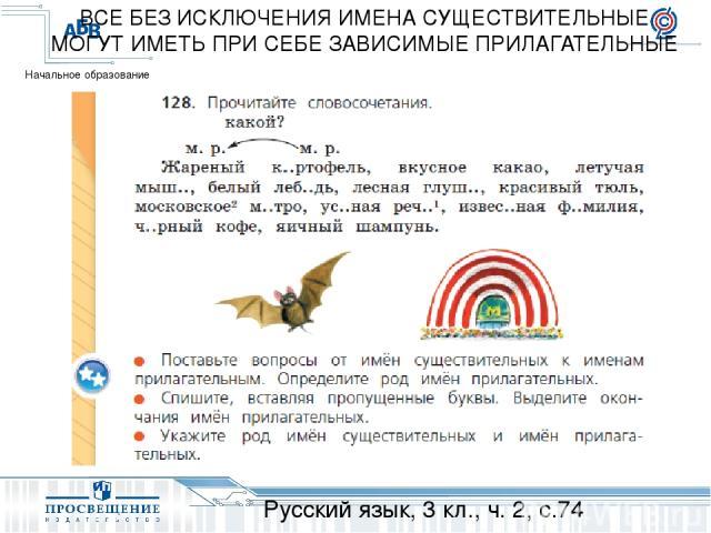 Русский язык, 3 кл., ч. 2, с.74 ВСЕ БЕЗ ИСКЛЮЧЕНИЯ ИМЕНА СУЩЕСТВИТЕЛЬНЫЕ МОГУТ ИМЕТЬ ПРИ СЕБЕ ЗАВИСИМЫЕ ПРИЛАГАТЕЛЬНЫЕ Начальное образование