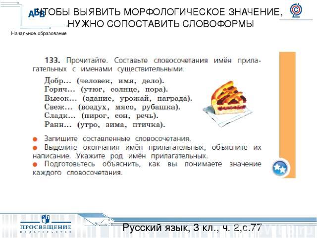 Русский язык, 3 кл., ч. 2,с.77 ЧТОБЫ ВЫЯВИТЬ МОРФОЛОГИЧЕСКОЕ ЗНАЧЕНИЕ, НУЖНО СОПОСТАВИТЬ СЛОВОФОРМЫ Начальное образование
