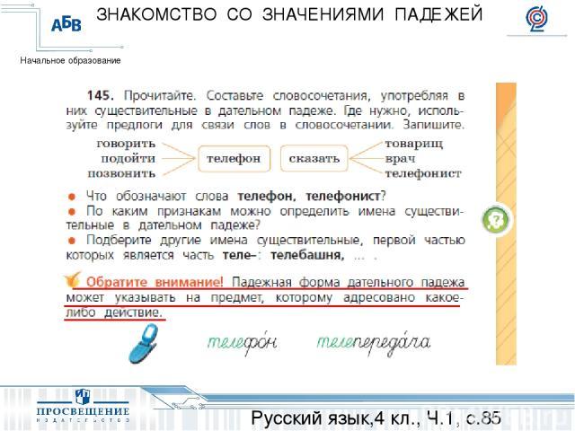 Русский язык,4 кл., Ч.1, с.85 ЗНАКОМСТВО СО ЗНАЧЕНИЯМИ ПАДЕЖЕЙ Начальное образование