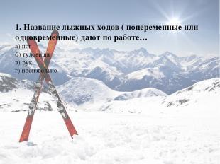 1. Название лыжных ходов ( попеременные или одновременные) дают по работе… а) но