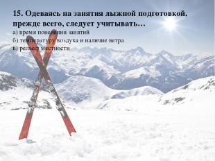 15. Одеваясь на занятия лыжной подготовкой, прежде всего, следует учитывать… а)