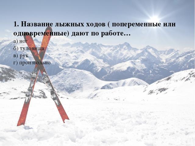1. Название лыжных ходов ( попеременные или одновременные) дают по работе… а) ног б) туловища в) рук г) произвольно