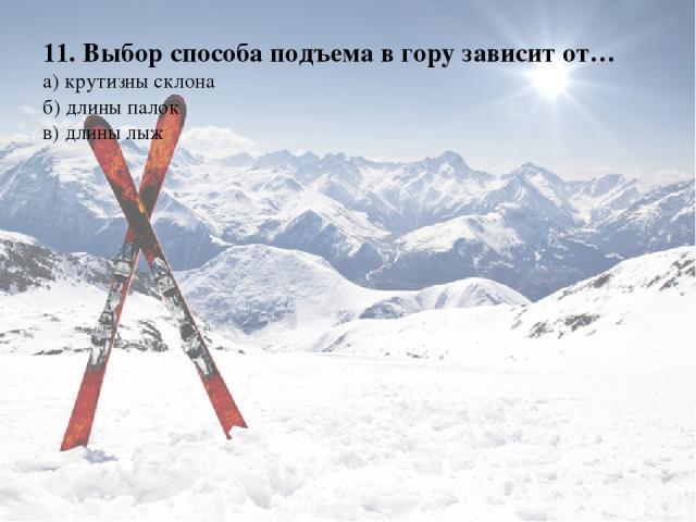 11. Выбор способа подъема в гору зависит от… а) крутизны склона б) длины палок в) длины лыж