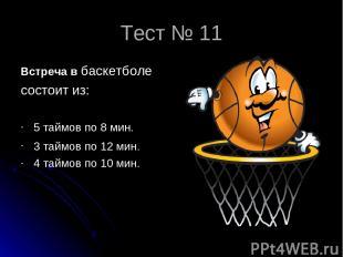 Тест № 11 Встреча в баскетболе состоит из: 5 таймов по 8 мин. 3 таймов по 12 мин