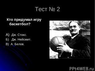 Тест № 2 Кто придумал игру баскетбол? А) Дж. Стокс. Б) Дж. Нейсмит. В) А. Белов.