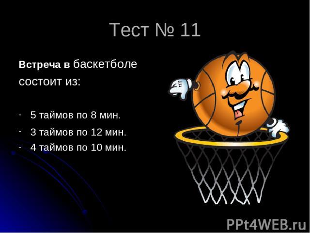 Тест № 11 Встреча в баскетболе состоит из: 5 таймов по 8 мин. 3 таймов по 12 мин. 4 таймов по 10 мин.