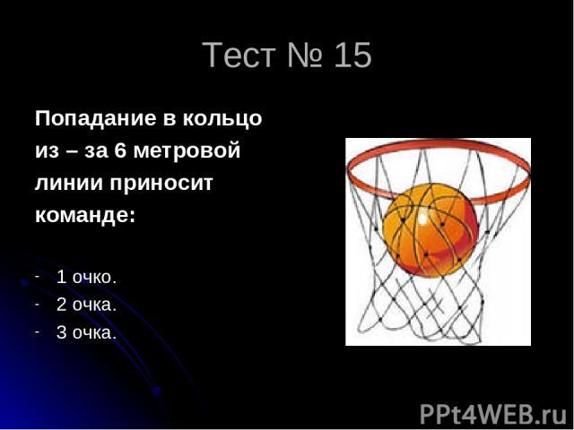 Тест № 15 Попадание в кольцо из – за 6 метровой линии приносит команде: 1 очко. 2 очка. 3 очка.