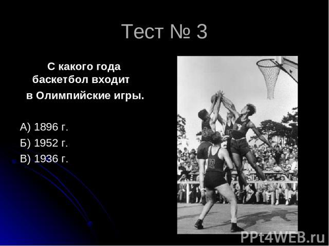 Тест № 3 С какого года баскетбол входит в Олимпийские игры. А) 1896 г. Б) 1952 г. В) 1936 г.