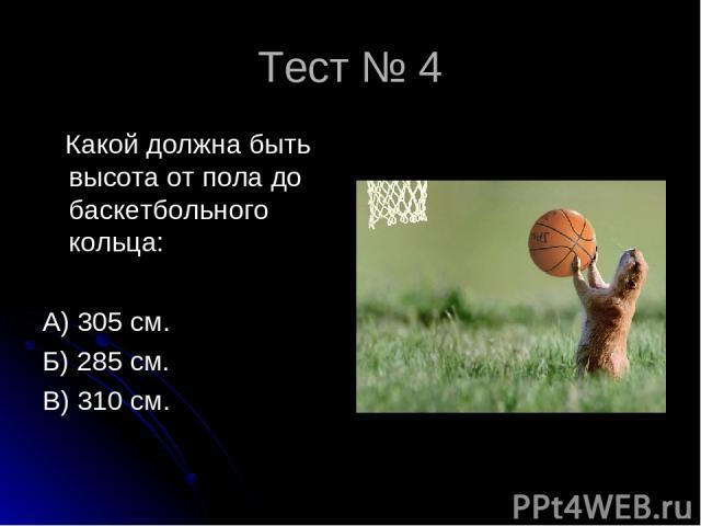 Тест № 4 Какой должна быть высота от пола до баскетбольного кольца: А) 305 см. Б) 285 см. В) 310 см.