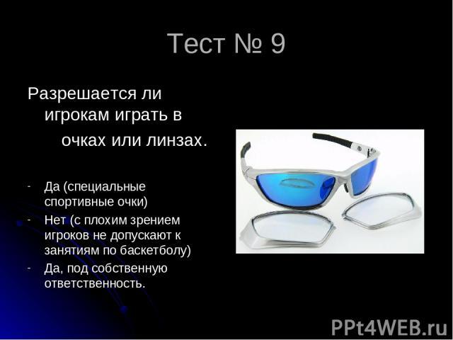 Тест № 9 Разрешается ли игрокам играть в очках или линзах. Да (специальные спортивные очки) Нет (с плохим зрением игроков не допускают к занятиям по баскетболу) Да, под собственную ответственность.